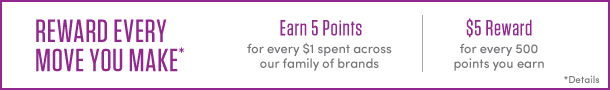 Reward every move you make*. Earn 5 points for every $1 spent across our family of brands. $5 reward for every 500 points you earn. *Details